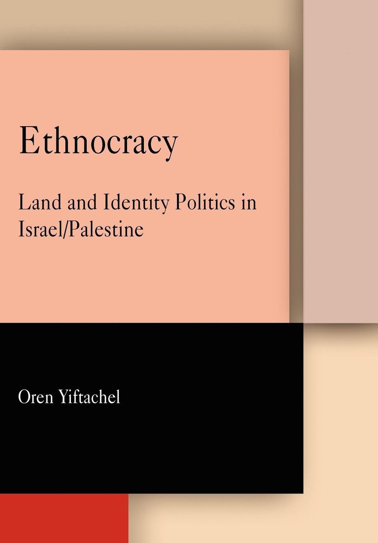 Oren Yiftachel, Ethnocracy: Land and Identity Politics in Israel/Palestine. Philadelphia: University of Pennsylvania Press